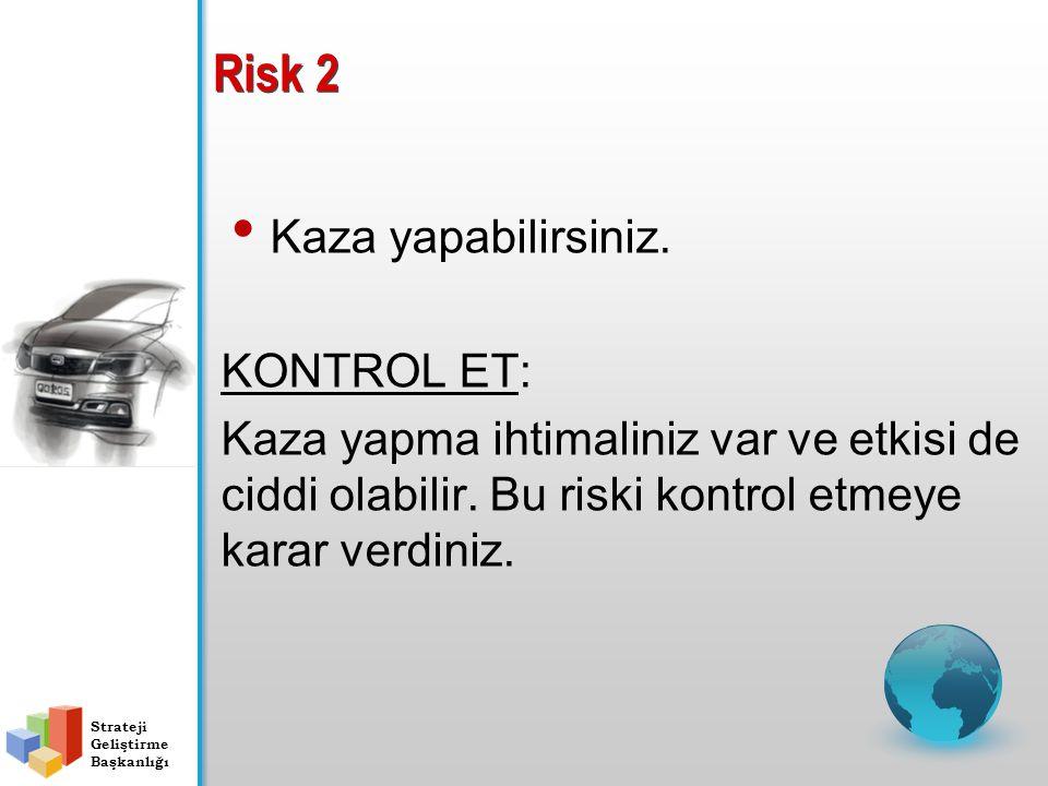 Risk 2 Kaza yapabilirsiniz. KONTROL ET: Kaza yapma ihtimaliniz var ve etkisi de ciddi olabilir. Bu riski kontrol etmeye karar verdiniz. Strateji Geliş