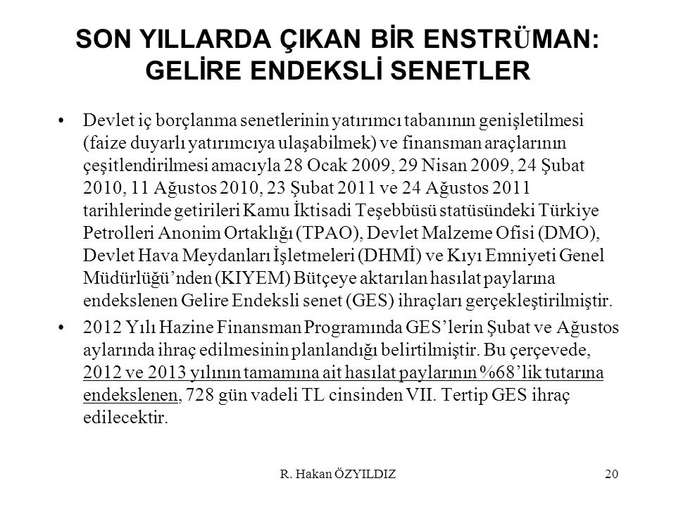 SON YILLARDA ÇIKAN BİR ENSTR Ü MAN: GELİRE ENDEKSLİ SENETLER Devlet iç borçlanma senetlerinin yatırımcı tabanının genişletilmesi (faize duyarlı yatırımcıya ulaşabilmek) ve finansman araçlarının çeşitlendirilmesi amacıyla 28 Ocak 2009, 29 Nisan 2009, 24 Şubat 2010, 11 Ağustos 2010, 23 Şubat 2011 ve 24 Ağustos 2011 tarihlerinde getirileri Kamu İktisadi Teşebbüsü statüsündeki Türkiye Petrolleri Anonim Ortaklığı (TPAO), Devlet Malzeme Ofisi (DMO), Devlet Hava Meydanları İşletmeleri (DHMİ) ve Kıyı Emniyeti Genel Müdürlüğü'nden (KIYEM) Bütçeye aktarılan hasılat paylarına endekslenen Gelire Endeksli senet (GES) ihraçları gerçekleştirilmiştir.
