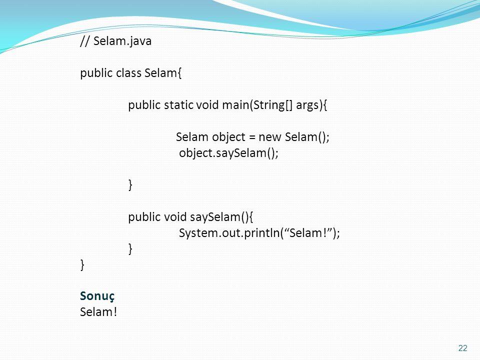 22 // Selam.java public class Selam{ public static void main(String[] args){ Selam object = new Selam(); object.saySelam(); } public void saySelam(){