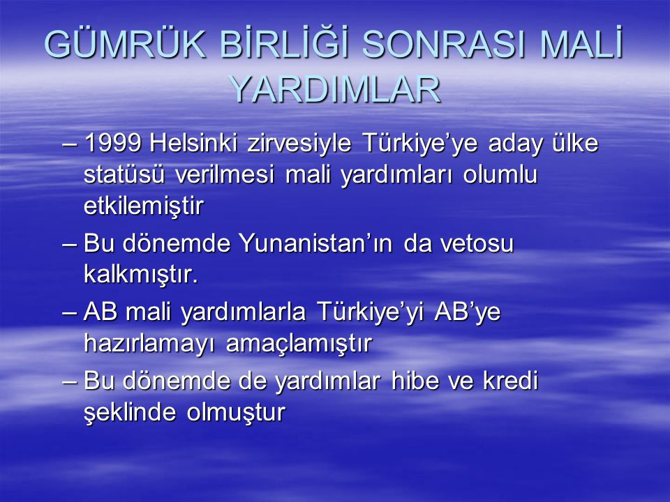 GÜMRÜK BİRLİĞİ SONRASI MALİ YARDIMLAR –1999 Helsinki zirvesiyle Türkiye'ye aday ülke statüsü verilmesi mali yardımları olumlu etkilemiştir –Bu dönemde