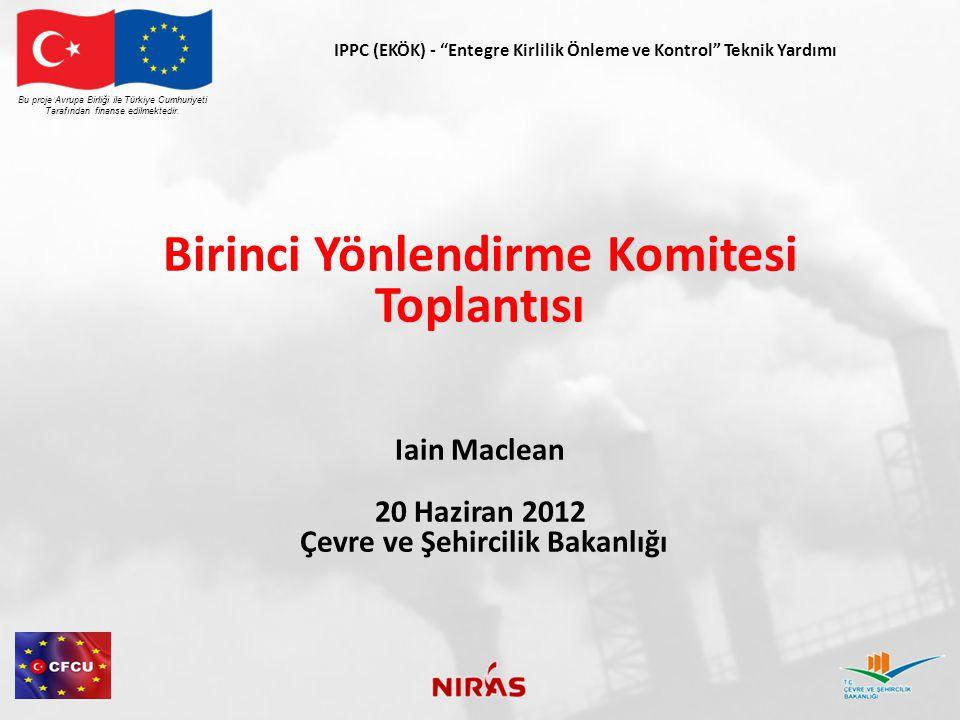 IPPC (EKÖK) - Entegre Kirlilik Önleme ve Kontrol Teknik Yardımı Birinci Yönlendirme Komitesi Toplantısı Iain Maclean 20 Haziran 2012 Çevre ve Şehircilik Bakanlığı Bu proje Avrupa Birliği ile Türkiye Cumhuriyeti Tarafından finanse edilmektedir.