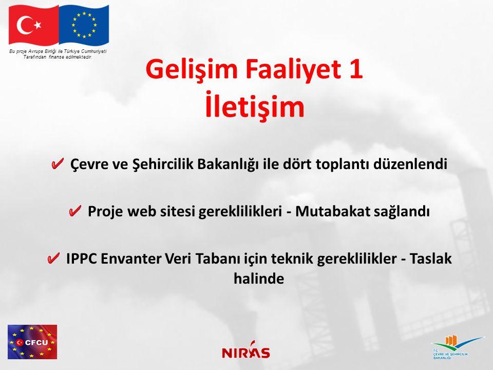 Gelişim Faaliyet 1 İletişim Çevre ve Şehircilik Bakanlığı ile dört toplantı düzenlendi Proje web sitesi gereklilikleri - Mutabakat sağlandı IPPC Envanter Veri Tabanı için teknik gereklilikler - Taslak halinde Bu proje Avrupa Birliği ile Türkiye Cumhuriyeti Tarafından finanse edilmektedir.