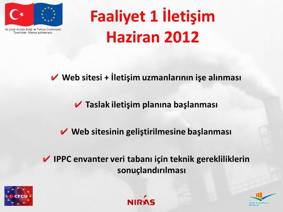 Faaliyet 1 İletişim Haziran 2012 Web sitesi + İletişim uzmanlarının işe alınması Taslak iletişim planına başlanması Web sitesinin geliştirilmesine başlanması IPPC envanter veri tabanı için teknik gerekliliklerin sonuçlandırılması Bu proje Avrupa Birliği ile Türkiye Cumhuriyeti Tarafından finanse edilmektedir.