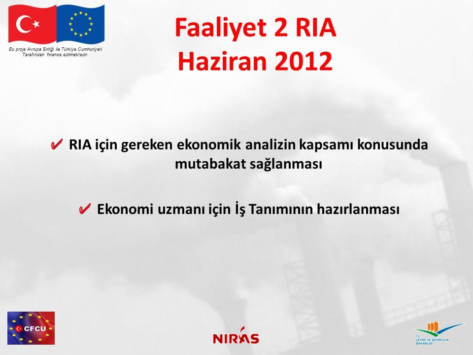 Faaliyet 2 RIA Haziran 2012 RIA için gereken ekonomik analizin kapsamı konusunda mutabakat sağlanması Ekonomi uzmanı için İş Tanımının hazırlanması Bu proje Avrupa Birliği ile Türkiye Cumhuriyeti Tarafından finanse edilmektedir.