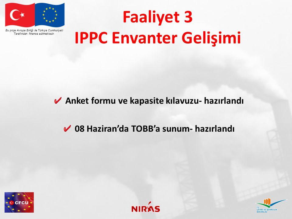 Faaliyet 3 IPPC Envanteri Haziran 2012 08 Haziran'da TOBB'a sunum yapılması Çevre ve Şehircilik Bakanlığı'nca Endüstri gruplarına gönderilecek yazıların hazırlanması Çevre ve Şehircilik Bakanlığı'nın tüm endüstri gruplarına yazı+ anket formu göndermesi İki IPPC uzmanının işe alınması Bu proje Avrupa Birliği ile Türkiye Cumhuriyeti Tarafından finanse edilmektedir.