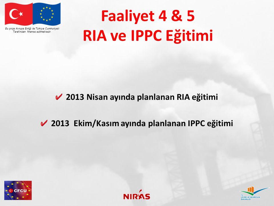 Faaliyet 4 & 5 RIA ve IPPC Eğitimi 2013 Nisan ayında planlanan RIA eğitimi 2013 Ekim/Kasım ayında planlanan IPPC eğitimi Bu proje Avrupa Birliği ile Türkiye Cumhuriyeti Tarafından finanse edilmektedir.