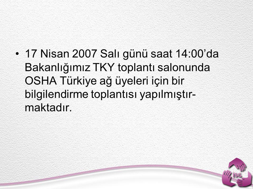 17 Nisan 2007 Salı günü saat 14:00'da Bakanlığımız TKY toplantı salonunda OSHA Türkiye ağ üyeleri için bir bilgilendirme toplantısı yapılmıştır- makta