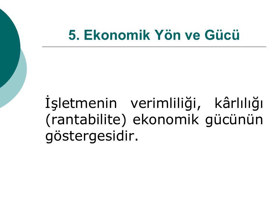 5. Ekonomik Yön ve Gücü İşletmenin verimliliği, kârlılığı (rantabilite) ekonomik gücünün göstergesidir.