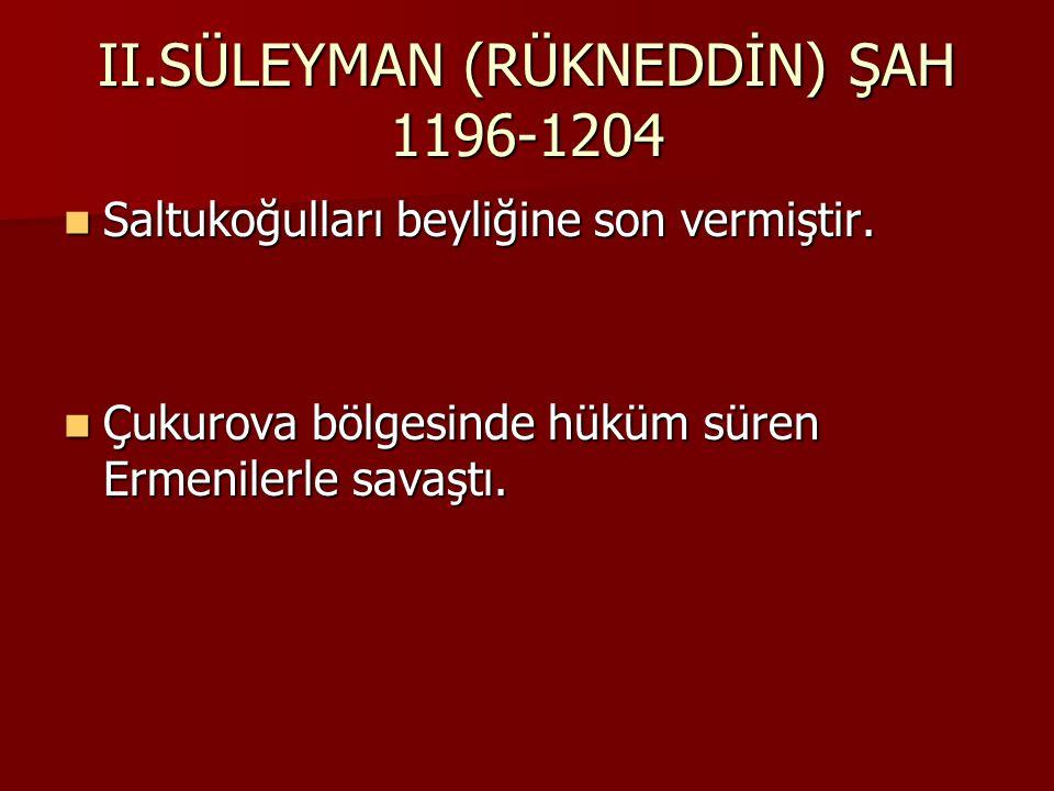 II.SÜLEYMAN (RÜKNEDDİN) ŞAH 1196-1204 Saltukoğulları beyliğine son vermiştir.