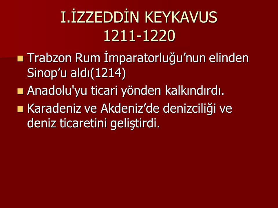 I.İZZEDDİN KEYKAVUS 1211-1220 Trabzon Rum İmparatorluğu'nun elinden Sinop'u aldı(1214) Trabzon Rum İmparatorluğu'nun elinden Sinop'u aldı(1214) Anadolu yu ticari yönden kalkındırdı.