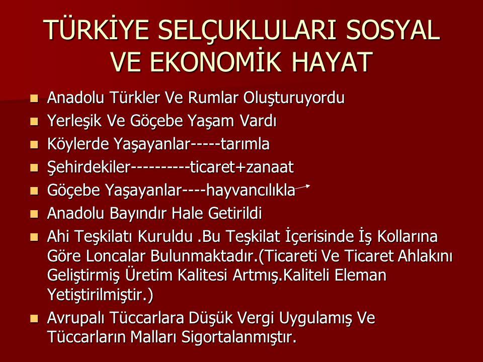 TÜRKİYE SELÇUKLULARI SOSYAL VE EKONOMİK HAYAT Anadolu Türkler Ve Rumlar Oluşturuyordu Anadolu Türkler Ve Rumlar Oluşturuyordu Yerleşik Ve Göçebe Yaşam Vardı Yerleşik Ve Göçebe Yaşam Vardı Köylerde Yaşayanlar-----tarımla Köylerde Yaşayanlar-----tarımla Şehirdekiler----------ticaret+zanaat Şehirdekiler----------ticaret+zanaat Göçebe Yaşayanlar----hayvancılıkla Göçebe Yaşayanlar----hayvancılıkla Anadolu Bayındır Hale Getirildi Anadolu Bayındır Hale Getirildi Ahi Teşkilatı Kuruldu.Bu Teşkilat İçerisinde İş Kollarına Göre Loncalar Bulunmaktadır.(Ticareti Ve Ticaret Ahlakını Geliştirmiş Üretim Kalitesi Artmış.Kaliteli Eleman Yetiştirilmiştir.) Ahi Teşkilatı Kuruldu.Bu Teşkilat İçerisinde İş Kollarına Göre Loncalar Bulunmaktadır.(Ticareti Ve Ticaret Ahlakını Geliştirmiş Üretim Kalitesi Artmış.Kaliteli Eleman Yetiştirilmiştir.) Avrupalı Tüccarlara Düşük Vergi Uygulamış Ve Tüccarların Malları Sigortalanmıştır.