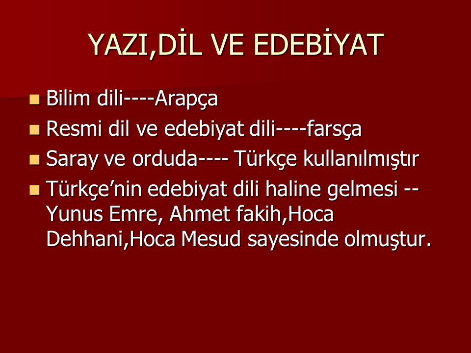YAZI,DİL VE EDEBİYAT Bilim dili----Arapça Bilim dili----Arapça Resmi dil ve edebiyat dili----farsça Resmi dil ve edebiyat dili----farsça Saray ve orduda---- Türkçe kullanılmıştır Saray ve orduda---- Türkçe kullanılmıştır Türkçe'nin edebiyat dili haline gelmesi -- Yunus Emre, Ahmet fakih,Hoca Dehhani,Hoca Mesud sayesinde olmuştur.