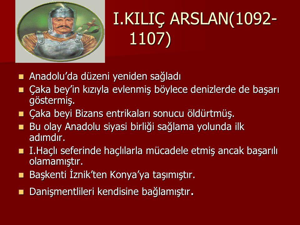 I.KILIÇ ARSLAN(1092- 1107) Anadolu'da düzeni yeniden sağladı Anadolu'da düzeni yeniden sağladı Çaka bey'in kızıyla evlenmiş böylece denizlerde de başarı göstermiş.