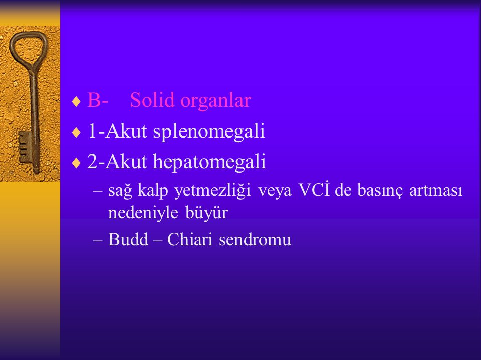  B- Solid organlar  1-Akut splenomegali  2-Akut hepatomegali –sağ kalp yetmezliği veya VCİ de basınç artması nedeniyle büyür –Budd – Chiari sendromu
