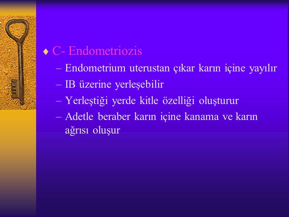  C- Endometriozis –Endometrium uterustan çıkar karın içine yayılır –IB üzerine yerleşebilir –Yerleştiği yerde kitle özelliği oluşturur –Adetle beraber karın içine kanama ve karın ağrısı oluşur