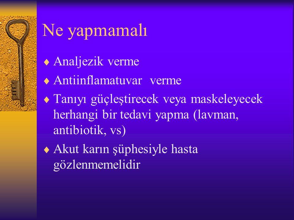Ne yapmamalı  Analjezik verme  Antiinflamatuvar verme  Tanıyı güçleştirecek veya maskeleyecek herhangi bir tedavi yapma (lavman, antibiotik, vs)  Akut karın şüphesiyle hasta gözlenmemelidir