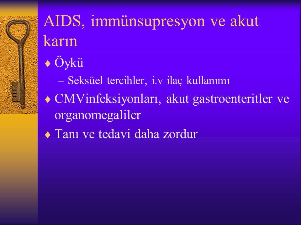 AIDS, immünsupresyon ve akut karın  Öykü –Seksüel tercihler, i.v ilaç kullanımı  CMVinfeksiyonları, akut gastroenteritler ve organomegaliler  Tanı ve tedavi daha zordur
