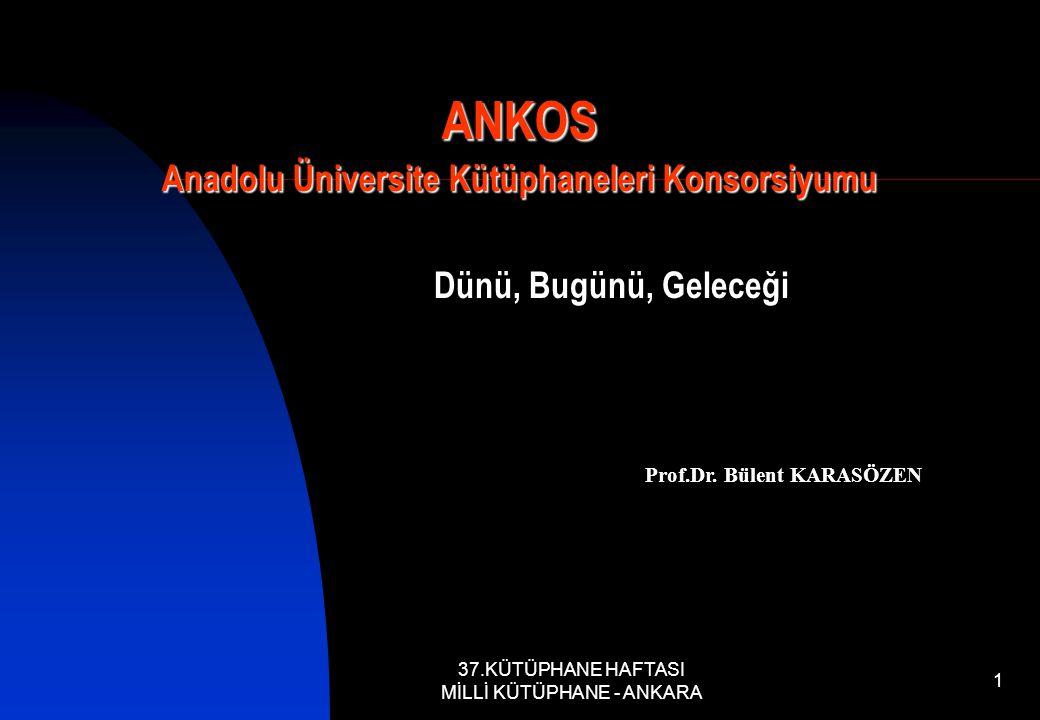37.KÜTÜPHANE HAFTASI MİLLİ KÜTÜPHANE - ANKARA 1 ANKOS Anadolu Üniversite Kütüphaneleri Konsorsiyumu Dünü, Bugünü, Geleceği Prof.Dr.