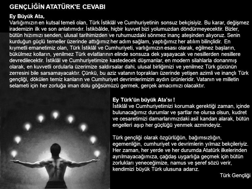 GENÇLİĞİN ATATÜRK'E CEVABI Ey Büyük Ata, Varlığımızın en kutsal temeli olan, Türk İstiklâl ve Cumhuriyetinin sonsuz bekçisiyiz. Bu karar, değişmez ira