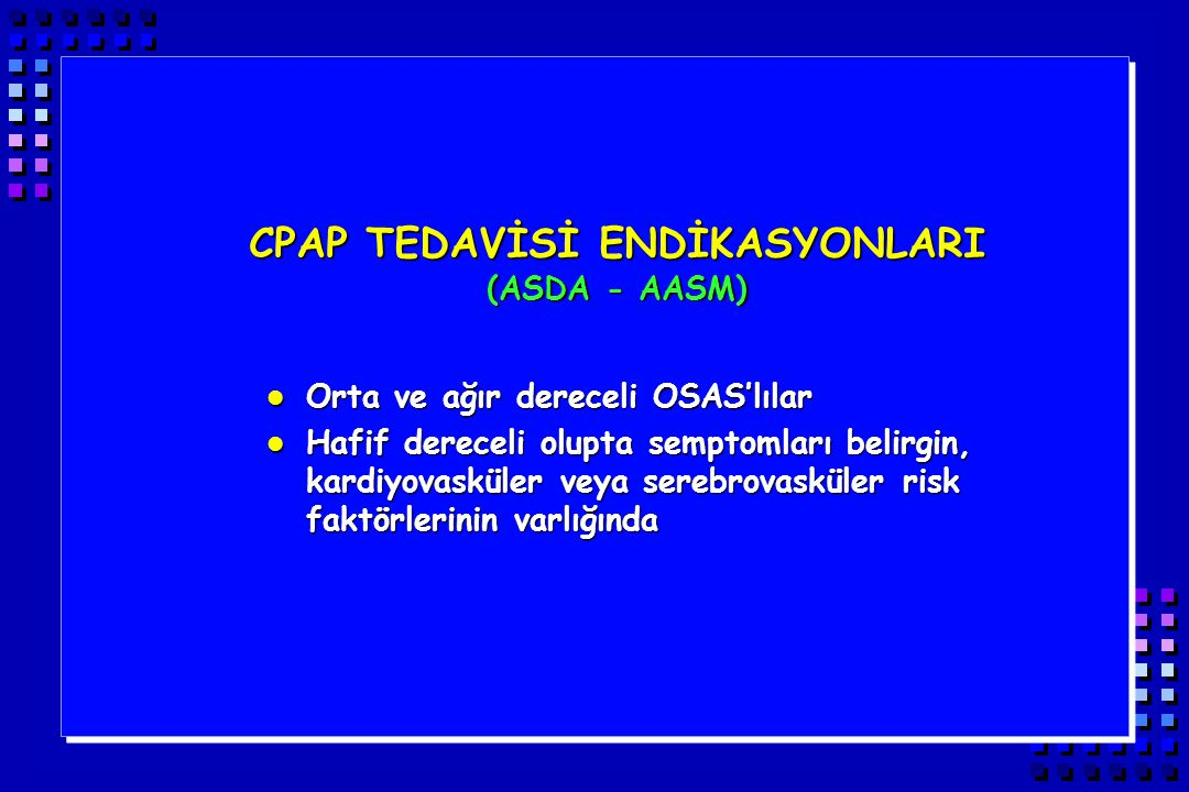 CPAP TEDAVİSİ ENDİKASYONLARI (ASDA - AASM) l Orta ve ağır dereceli OSAS'lılar l Hafif dereceli olupta semptomları belirgin, kardiyovasküler veya sereb