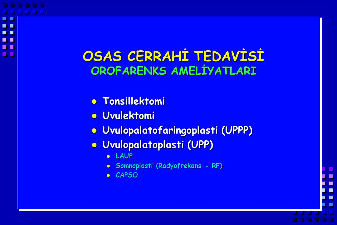 OSAS CERRAHİ TEDAVİSİ OROFARENKS AMELİYATLARI l Tonsillektomi l Uvulektomi l Uvulopalatofaringoplasti (UPPP) l Uvulopalatoplasti (UPP) l LAUP l Somnop