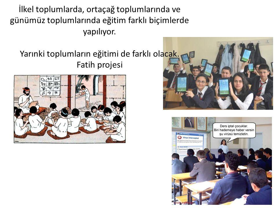 İlkel toplumlarda, ortaçağ toplumlarında ve günümüz toplumlarında eğitim farklı biçimlerde yapılıyor. Yarınki toplumların eğitimi de farklı olacak. Fa
