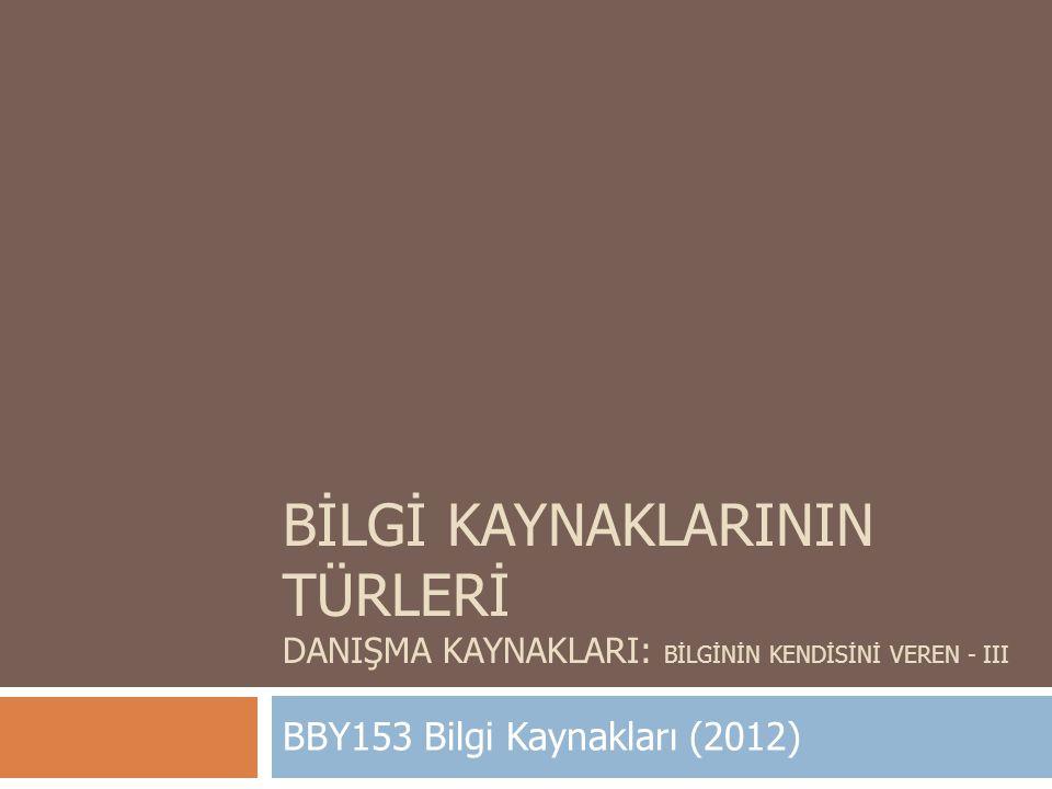 BİLGİ KAYNAKLARININ TÜRLERİ DANIŞMA KAYNAKLARI: BİLGİNİN KENDİSİNİ VEREN - III BBY153 Bilgi Kaynakları (2012)