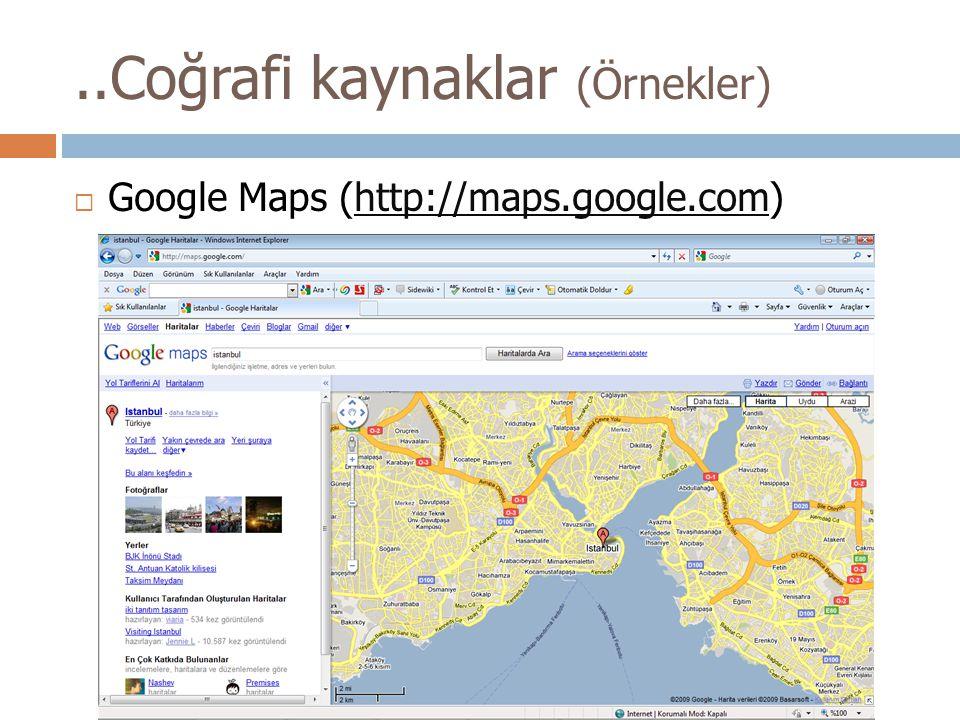 ..Coğrafi kaynaklar (Örnekler)  Google Maps (http://maps.google.com)http://maps.google.com