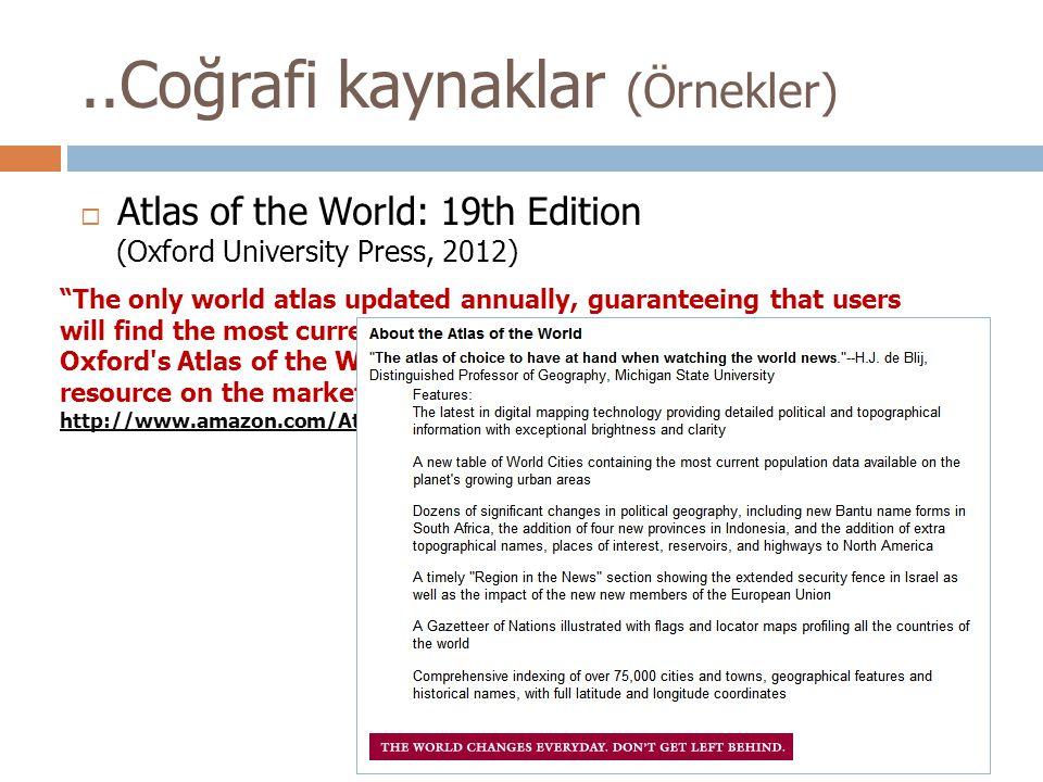 "..Coğrafi kaynaklar (Örnekler)  Atlas of the World: 19th Edition (Oxford University Press, 2012) ""The only world atlas updated annually, guaranteeing"