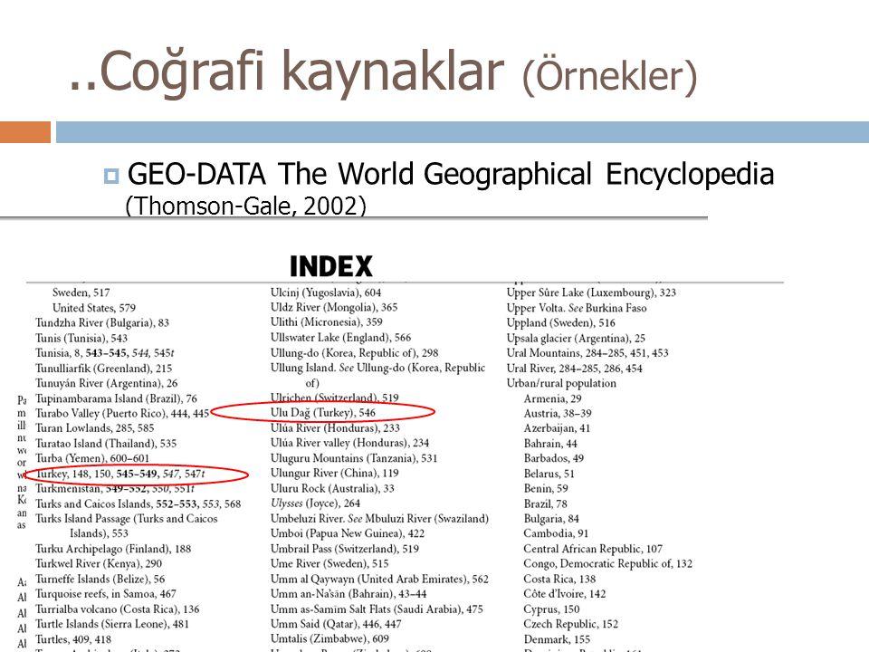 ..Coğrafi kaynaklar (Örnekler)  GEO-DATA The World Geographical Encyclopedia (Thomson-Gale, 2002)
