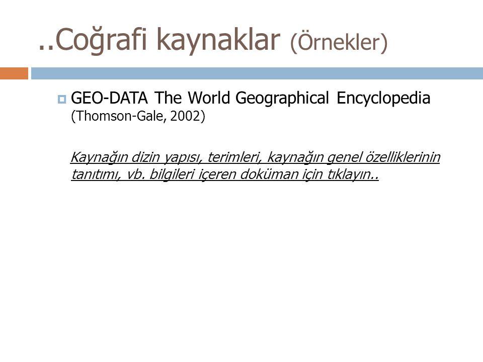 ..Coğrafi kaynaklar (Örnekler)  GEO-DATA The World Geographical Encyclopedia (Thomson-Gale, 2002) Kaynağın dizin yapısı, terimleri, kaynağın genel özelliklerinin tanıtımı, vb.