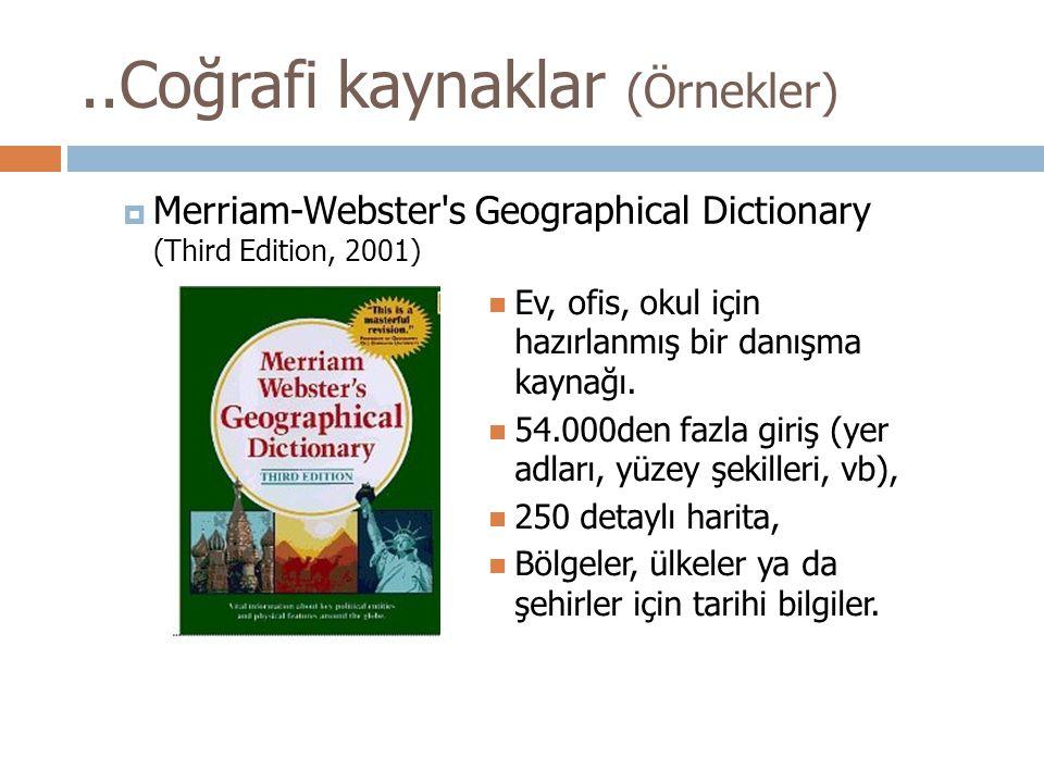 ..Coğrafi kaynaklar (Örnekler)  Merriam-Webster's Geographical Dictionary (Third Edition, 2001) Ev, ofis, okul için hazırlanmış bir danışma kaynağı.