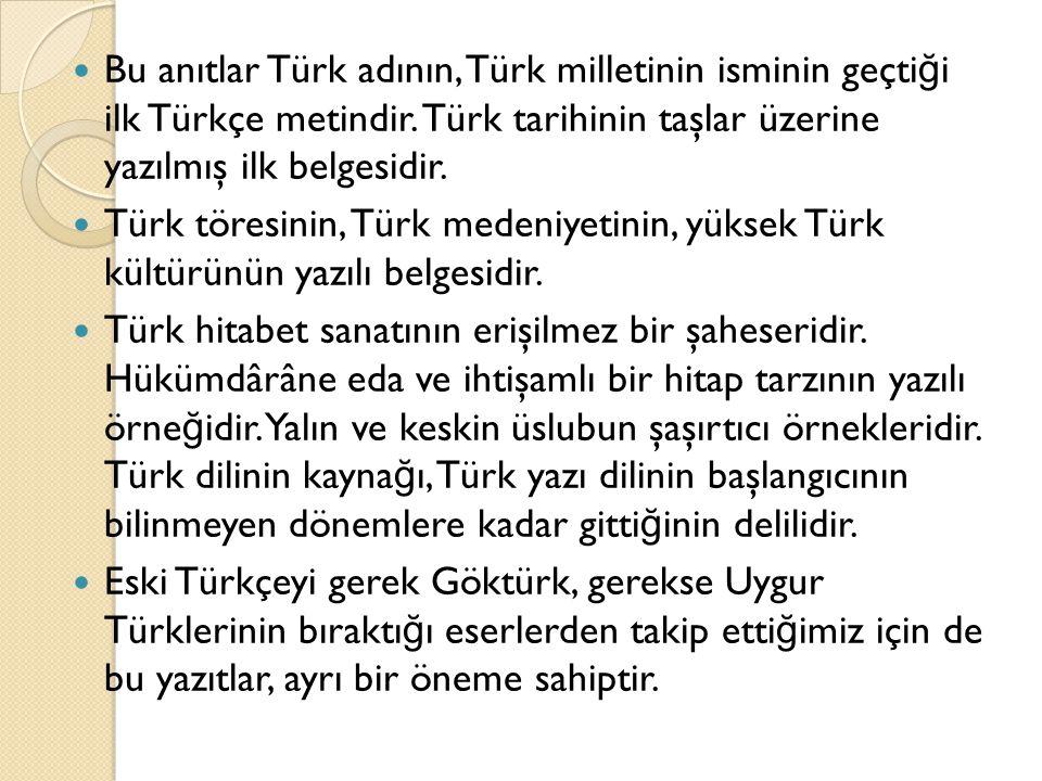Bu anıtlar Türk adının, Türk milletinin isminin geçti ğ i ilk Türkçe metindir. Türk tarihinin taşlar üzerine yazılmış ilk belgesidir. Türk töresinin,