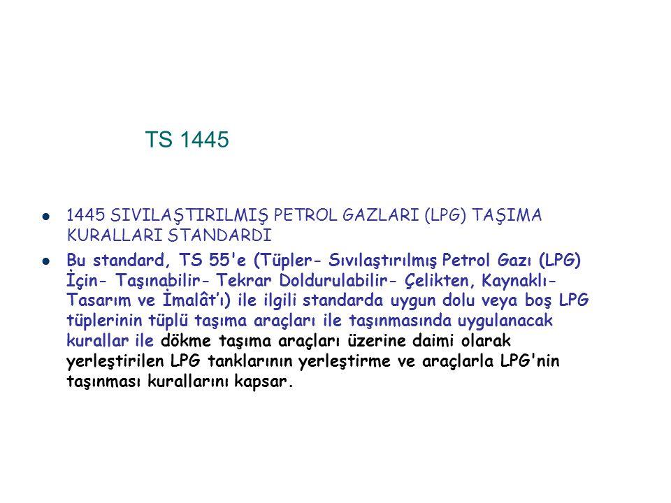 TS 1445 1445 SIVILAŞTIRILMIŞ PETROL GAZLARI (LPG) TAŞIMA KURALLARI STANDARDI Bu standard, TS 55'e (Tüpler- Sıvılaştırılmış Petrol Gazı (LPG) İçin- Taş
