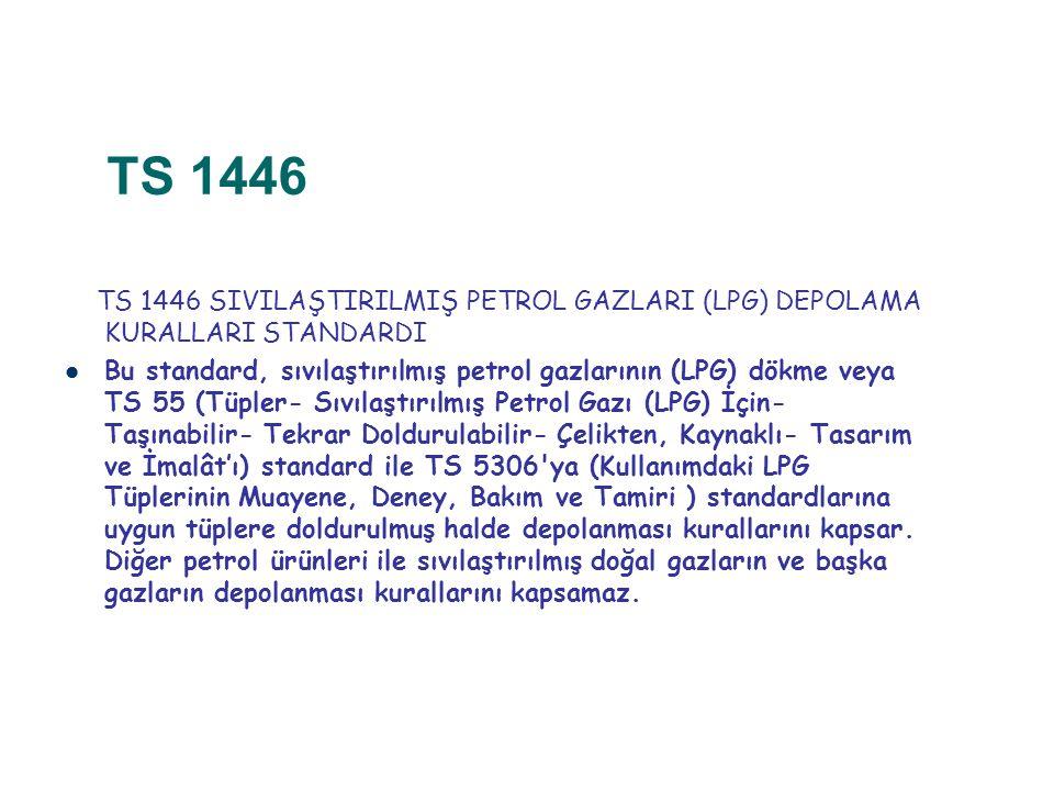 TS 1446 TS 1446 SIVILAŞTIRILMIŞ PETROL GAZLARI (LPG) DEPOLAMA KURALLARI STANDARDI Bu standard, sıvılaştırılmış petrol gazlarının (LPG) dökme veya TS 5