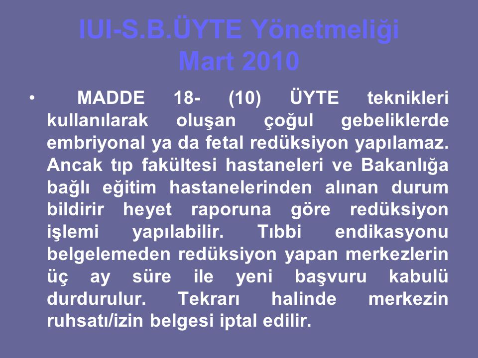 IUI-S.B.ÜYTE Yönetmeliği Mart 2010 MADDE 18- (10) ÜYTE teknikleri kullanılarak oluşan çoğul gebeliklerde embriyonal ya da fetal redüksiyon yapılamaz.