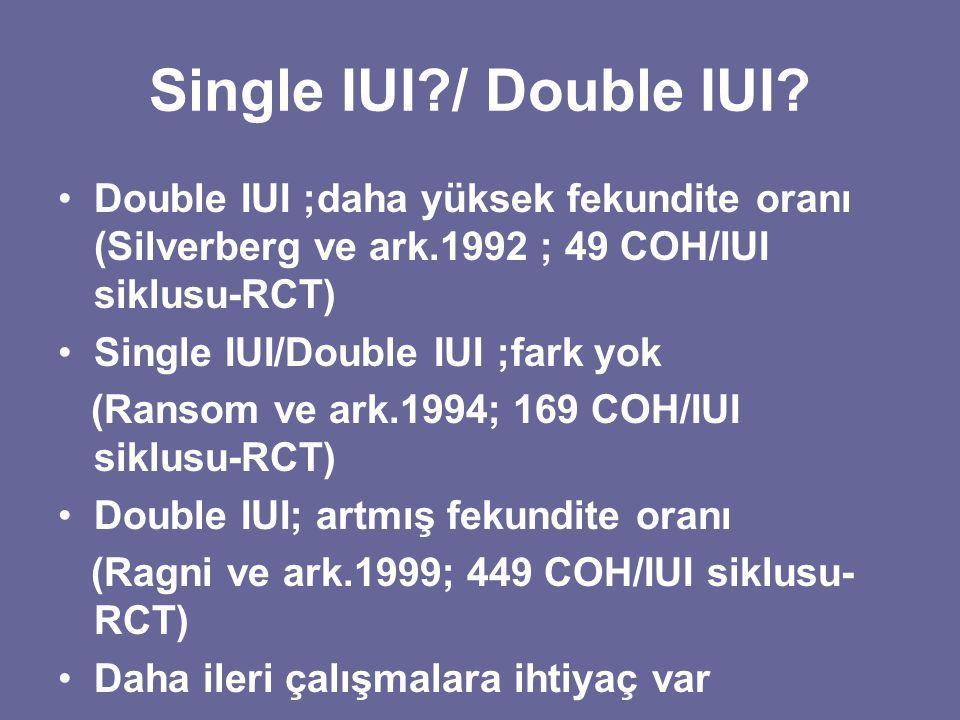 Single IUI?/ Double IUI? Double IUI ;daha yüksek fekundite oranı (Silverberg ve ark.1992 ; 49 COH/IUI siklusu-RCT) Single IUI/Double IUI ;fark yok (Ra