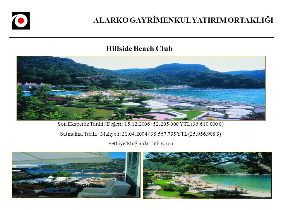 ALARKO GAYRİMENKUL YATIRIM ORTAKLIĞI Hillside Beach Club Son Ekspertiz Tarihi / Değeri: 15.12.2006 / 52.205.000 YTL (36.610.000 $) Satınalma Tarihi / Maliyeti: 21.04.2004 / 38.567.795 YTL (25.956.908 $) Fethiye/Muğla'da Tatil Köyü