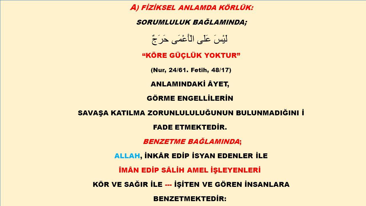 """A ) FİZİKSEL ANLAMDA KÖRLÜK: SORUMLULUK BAĞLAMINDA; لَيْسَ عَلَى الْأَعْمَى حَرَجٌ """"KÖRE GÜÇLÜK YOKTUR"""" (Nur, 24/61. Fetih, 48/17) ANLAMINDAKİ ÂYET, G"""