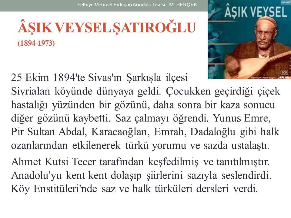 ÂŞIK VEYSEL ŞATIROĞLU (1894-1973) 25 Ekim 1894'te Sivas'ın Şarkışla ilçesi Sivrialan köyünde dünyaya geldi. Çocukken geçirdiği çiçek hastalığı yüzünde