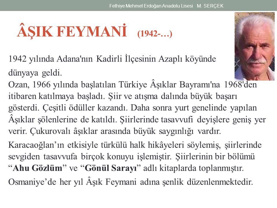ÂŞIK FEYMANİ (1942-…) 1942 yılında Adana'nın Kadirli İlçesinin Azaplı köyünde dünyaya geldi. Ozan, 1966 yılında başlatılan Türkiye Âşıklar Bayramı'na