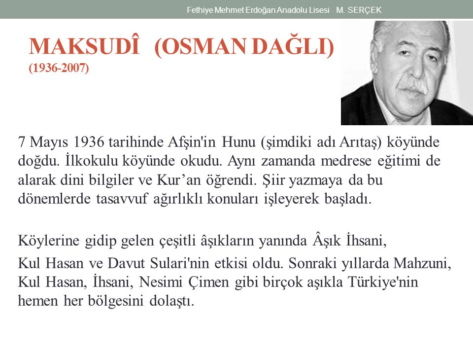 MAKSUDÎ (OSMAN DAĞLI) (1936-2007) 7 Mayıs 1936 tarihinde Afşin'in Hunu (şimdiki adı Arıtaş) köyünde doğdu. İlkokulu köyünde okudu. Aynı zamanda medres