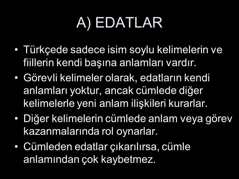 A) EDATLAR Türkçede sadece isim soylu kelimelerin ve fiillerin kendi başına anlamları vardır. Görevli kelimeler olarak, edatların kendi anlamları yokt