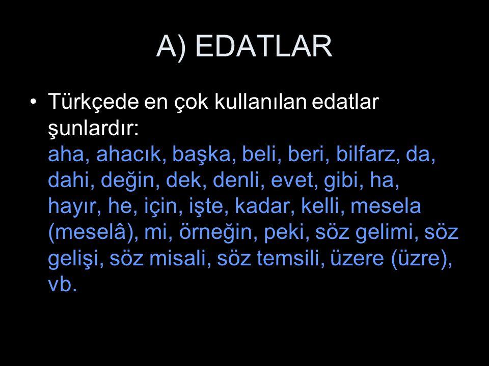 A) EDATLAR Türkçede en çok kullanılan edatlar şunlardır: aha, ahacık, başka, beli, beri, bilfarz, da, dahi, değin, dek, denli, evet, gibi, ha, hayır,
