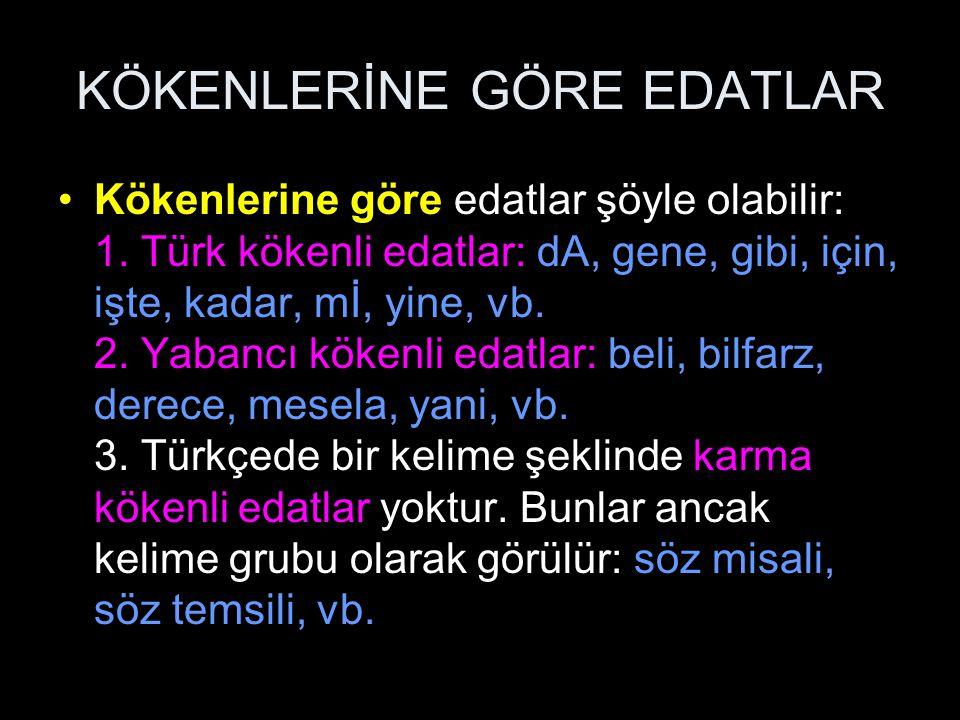 KÖKENLERİNE GÖRE EDATLAR Kökenlerine göre edatlar şöyle olabilir: 1. Türk kökenli edatlar: dA, gene, gibi, için, işte, kadar, mİ, yine, vb. 2. Yabancı