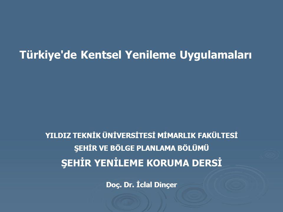 Türkiye'de Kentsel Yenileme Uygulamaları YILDIZ TEKNİK ÜNİVERSİTESİ MİMARLIK FAKÜLTESİ ŞEHİR VE BÖLGE PLANLAMA BÖLÜMÜ ŞEHİR YENİLEME KORUMA DERSİ Doç.