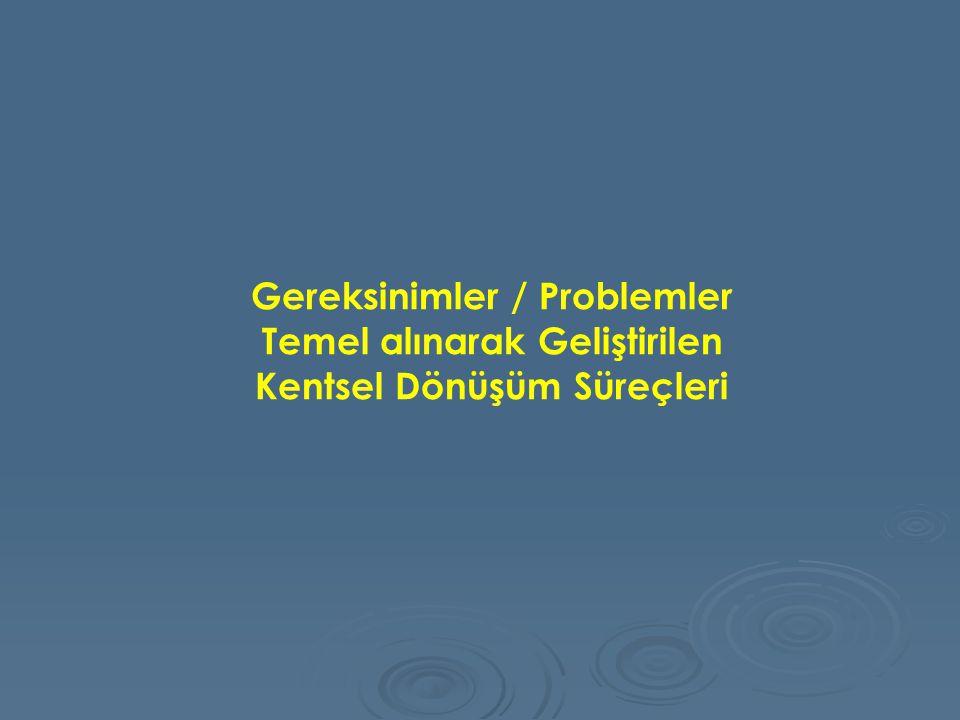 Gereksinimler / Problemler Temel alınarak Geliştirilen Kentsel Dönüşüm Süreçleri