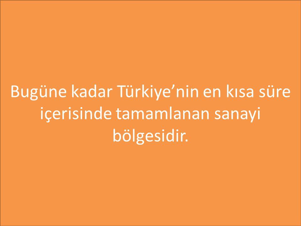 Bugüne kadar Türkiye'nin en kısa süre içerisinde tamamlanan sanayi bölgesidir.