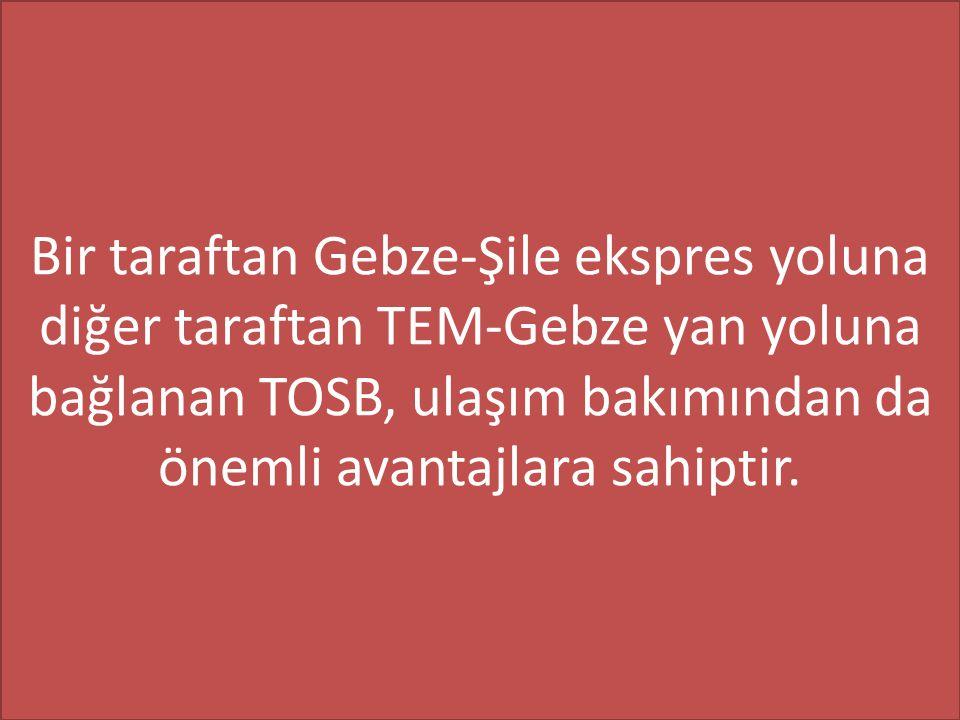 Bir taraftan Gebze-Şile ekspres yoluna diğer taraftan TEM-Gebze yan yoluna bağlanan TOSB, ulaşım bakımından da önemli avantajlara sahiptir.