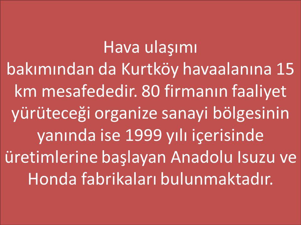 Hava ulaşımı bakımından da Kurtköy havaalanına 15 km mesafededir. 80 firmanın faaliyet yürüteceği organize sanayi bölgesinin yanında ise 1999 yılı içe